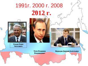 1991г. 2000 г. 2008 2012 г. Ельцин Борис Николаевич Путин Владимир Владимиров