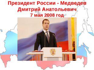Президент России - Медведев Дмитрий Анатольевич 7 мая 2008 год