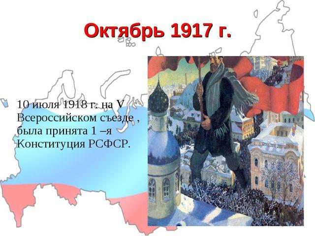 Октябрь 1917 г. 10 июля 1918 г. на V Всероссийском съезде , была принята 1 –я...