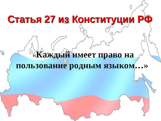 Статья 27 из Конституции РФ «Каждый имеет право на пользование родным языком…»