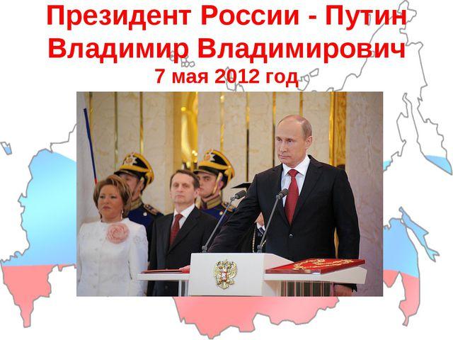 Президент России - Путин Владимир Владимирович 7 мая 2012 год