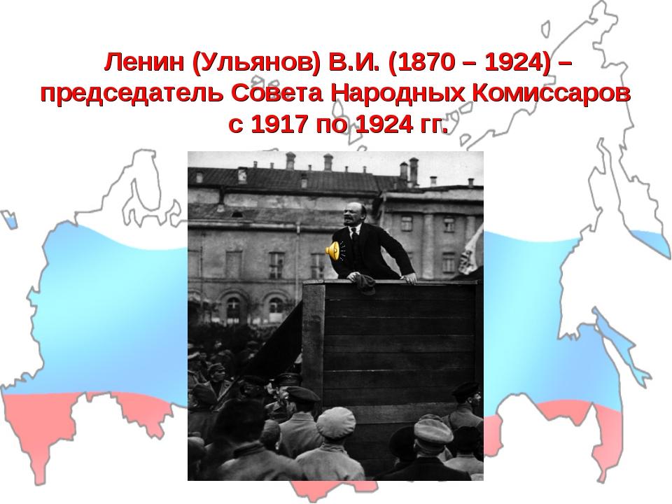 Ленин (Ульянов) В.И. (1870 – 1924) – председатель Совета Народных Комиссаров...