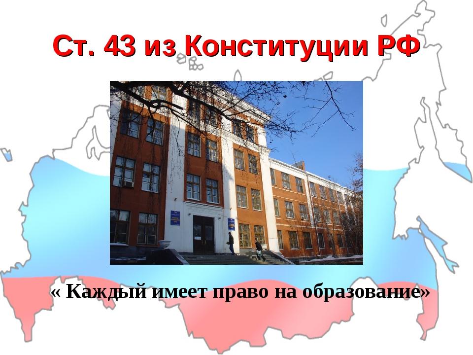 Ст. 43 из Конституции РФ « Каждый имеет право на образование»