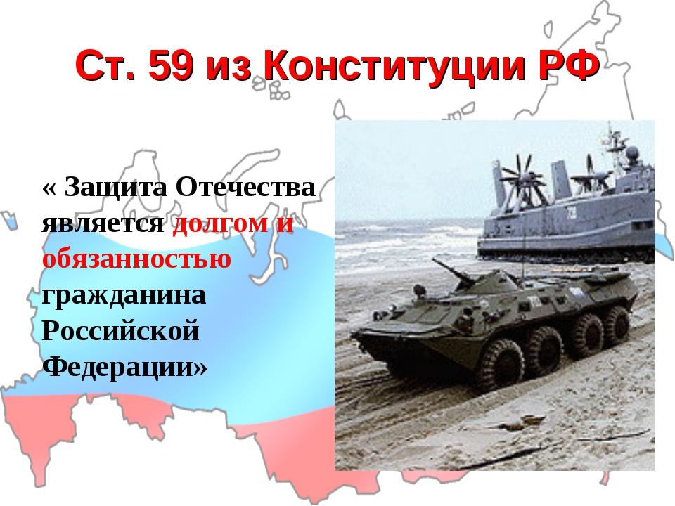 Ст. 59 из Конституции РФ « Защита Отечества является долгом и обязанностью гр...