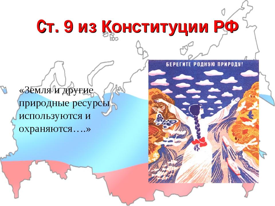 Cт. 9 из Конституции РФ «Земля и другие природные ресурсы используются и охра...