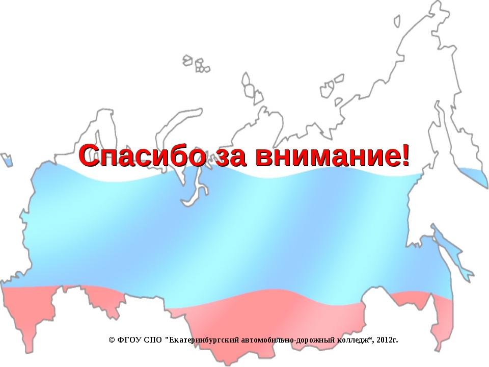 """Спасибо за внимание! © ФГОУ СПО """"Екатеринбургский автомобильно-дорожный колле..."""