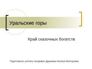 Уральские горы Край сказочных богатств Подготовила: учитель географии Дружков