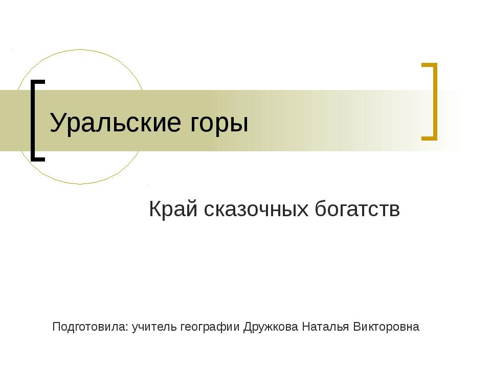 Уральские горы Край сказочных богатств Подготовила: учитель географии Дружков...