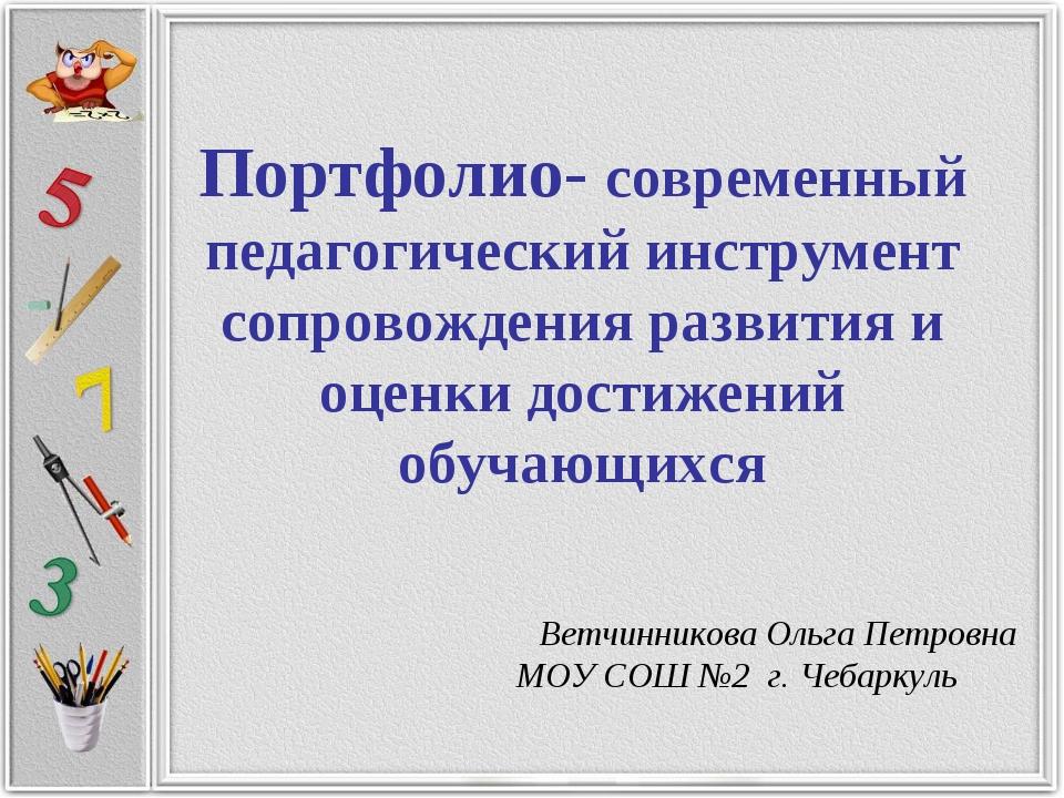 Портфолио- современный педагогический инструмент сопровождения развития и оц...
