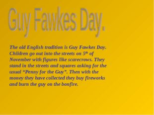 The old English tradition is Guy Fawkes Day. Children go out into the streets