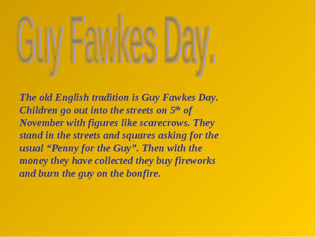 The old English tradition is Guy Fawkes Day. Children go out into the streets...