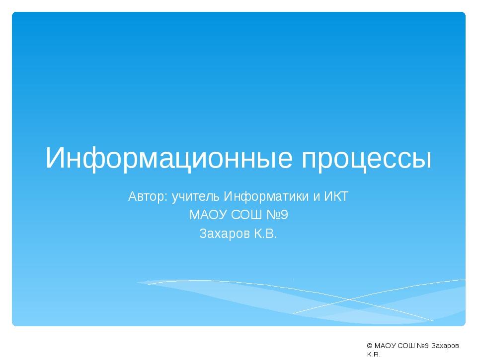 Информационные процессы Автор: учитель Информатики и ИКТ МАОУ СОШ №9 Захаров...