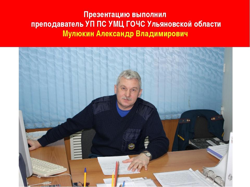 Презентацию выполнил преподаватель УП ПС УМЦ ГОЧС Ульяновской области Мулюки...