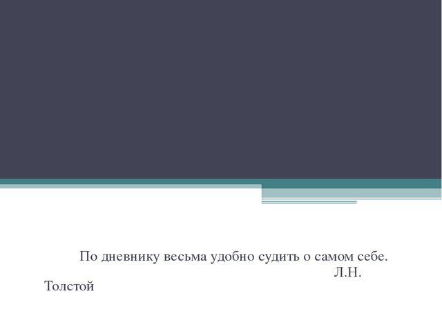 По дневнику весьма удобно судить о самом себе. Л.Н. Толстой