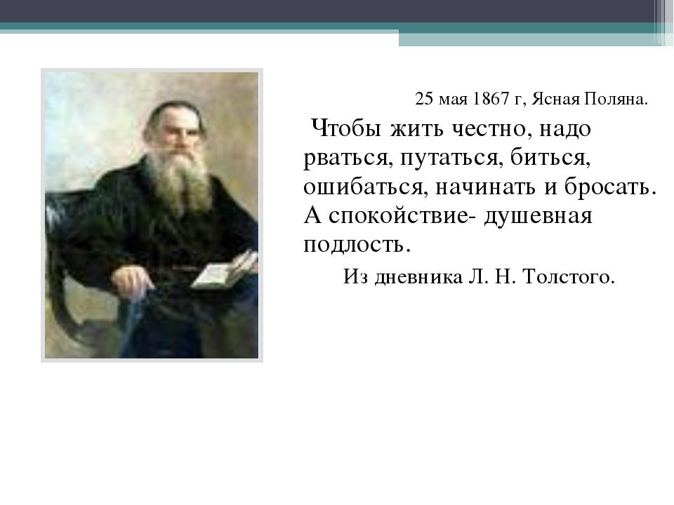 25 мая 1867 г, Ясная Поляна. Чтобы жить честно, надо рваться, путаться, бить...