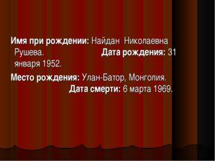 Имя при рождении: Найдан Николаевна Рушева. Дата рождения: 31 января 1952. М