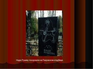 Надю Рушеву похоронили на Покровском кладбище.