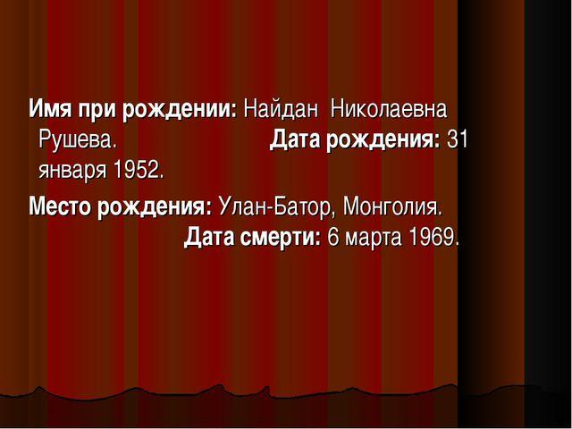 Имя при рождении: Найдан Николаевна Рушева. Дата рождения: 31 января 1952. М...