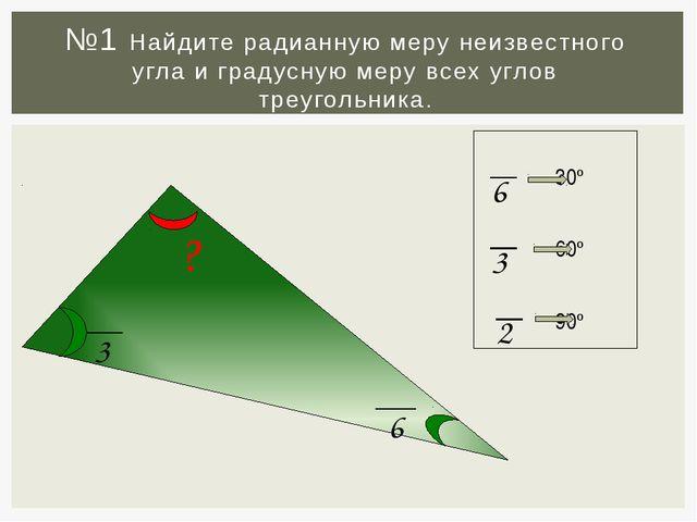 №1 Найдите радианную меру неизвестного угла и градусную меру всех углов треуг...