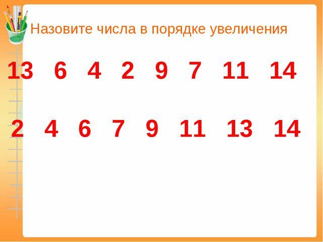 Назовите числа в порядке увеличения 13 6 4 2 9 7 11 14 2 4 6 7 9 11 13 14