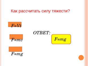 Как рассчитать силу тяжести? F=Vt ОТВЕТ: F=mv F=mg F=mg