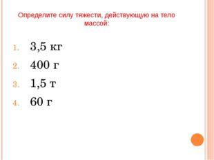 Определите силу тяжести, действующую на тело массой: 3,5 кг 400 г 1,5 т 60 г