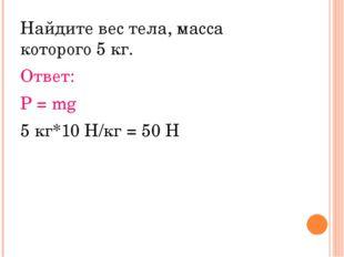 Найдите вес тела, масса которого 5 кг. Ответ: P = mg 5 кг*10 Н/кг = 50 Н