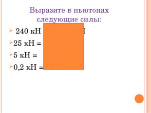 Выразите в ньютонах следующие силы: 240 кН = 240 000 Н 25 кН = 25 000 Н 5 кН