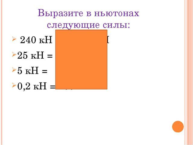 Выразите в ньютонах следующие силы: 240 кН = 240 000 Н 25 кН = 25 000 Н 5 кН...