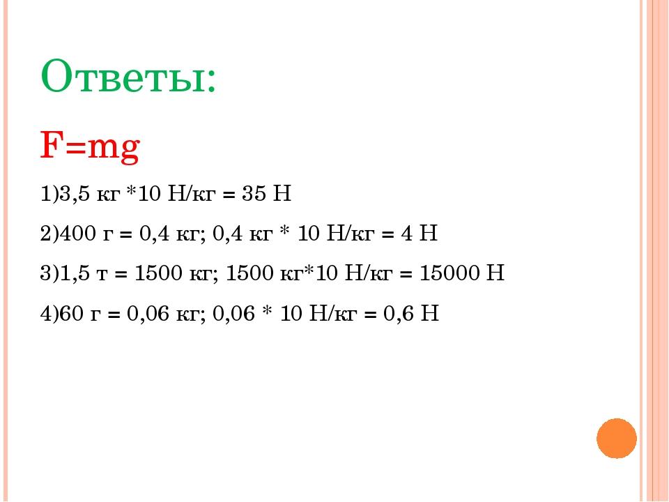 Ответы: F=mg 1)3,5 кг *10 Н/кг = 35 Н 2)400 г = 0,4 кг; 0,4 кг * 10 Н/кг = 4...