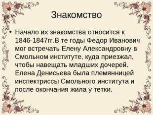 Знакомство Начало их знакомства относится к 1846-1847гг.В те годы Федор Ивано