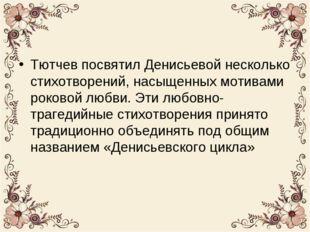 Тютчев посвятил Денисьевой несколько стихотворений, насыщенных мотивами роков