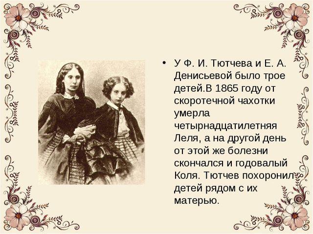 У Ф. И. Тютчева и Е. А. Денисьевой было трое детей.В 1865 году от скоротечной...