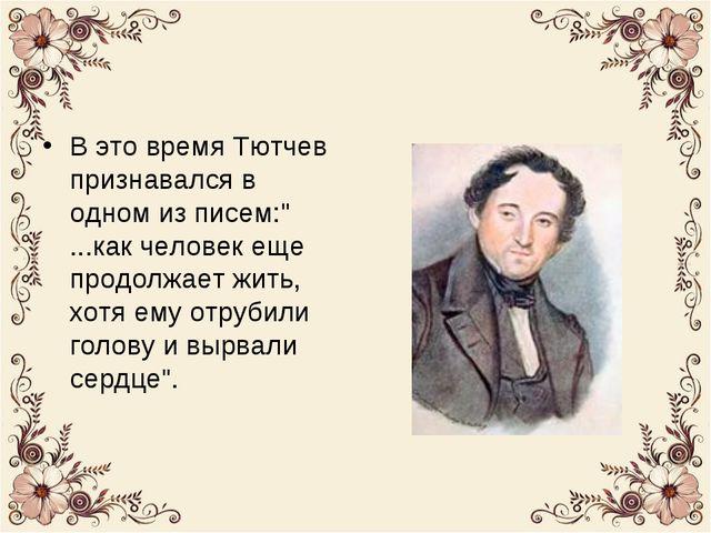 """В это время Тютчев признавался в одном из писем:"""" ...как человек еще продолжа..."""