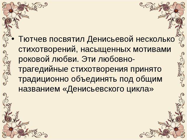 Тютчев посвятил Денисьевой несколько стихотворений, насыщенных мотивами роков...