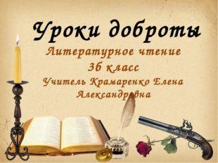 Уроки доброты Литературное чтение 3б класс Учитель Крамаренко Елена Александ