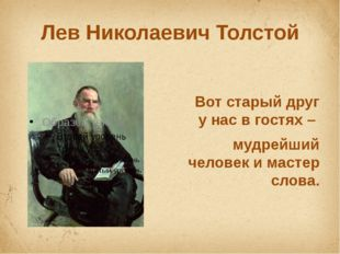 Лев Николаевич Толстой Вот старый друг у нас в гостях – мудрейший человек и м