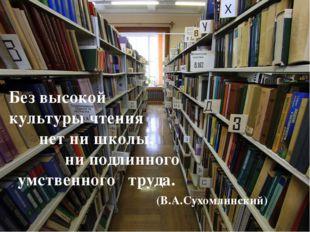 Без высокой культуры чтения нет ни школы, ни подлинного умственного труда. (