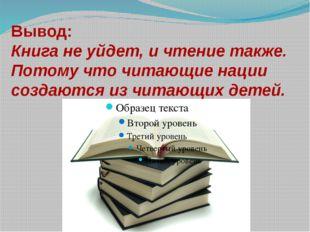 Вывод: Книга не уйдет, и чтение также. Потому что читающие нации создаются из