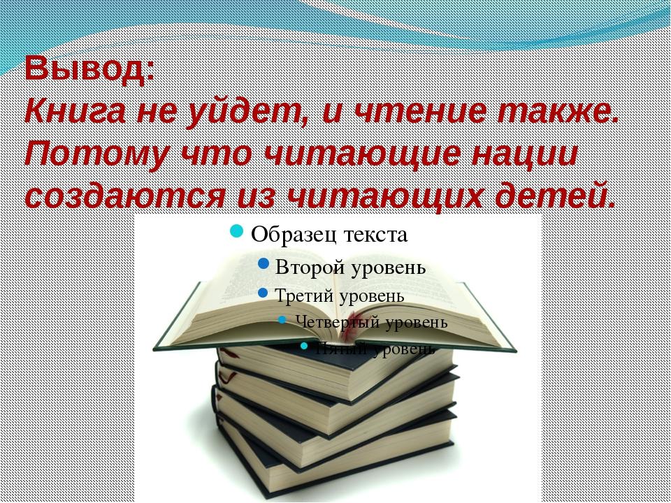 Вывод: Книга не уйдет, и чтение также. Потому что читающие нации создаются из...
