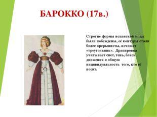 БАРОККО (17в.) Строгие формы испанской моды были побеждены, её контуры стали