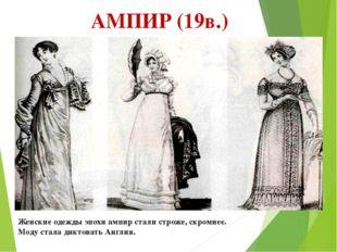 АМПИР (19в.) Женские одежды эпохи ампир стали строже, скромнее. Моду стала ди
