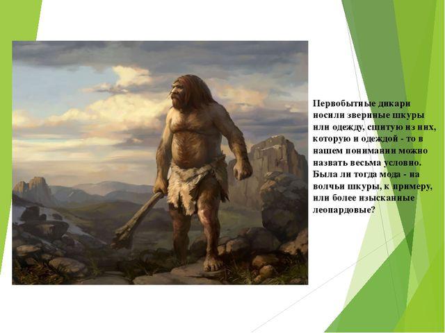 Первобытные дикари носили звериные шкуры или одежду, сшитую из них, которую и...