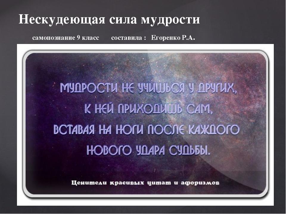 Нескудеющая сила мудрости самопознание 9 класс составила : Егоренко Р.А.