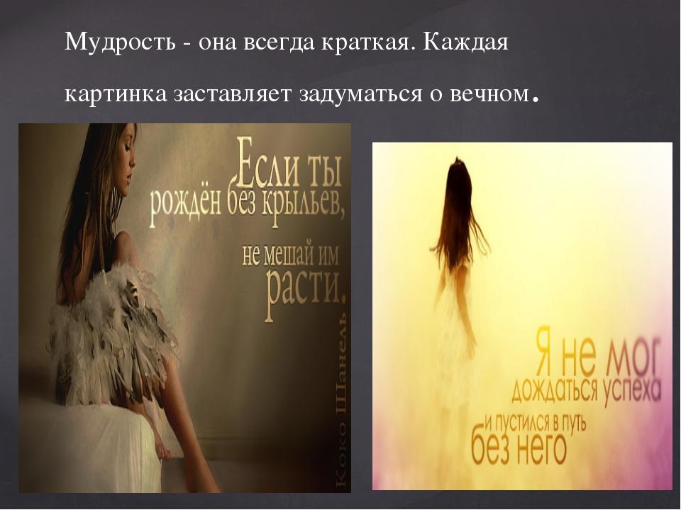 Мудрость - она всегда краткая. Каждая картинка заставляет задуматься о вечном.