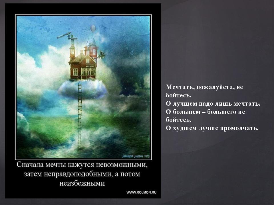 Мечтать, пожалуйста, не бойтесь. О лучшем надо лишь мечтать. О большем – бол...