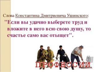 """Слова Константина Дмитриевича Ушинского: """"Если вы удачно выберете труд и влож"""
