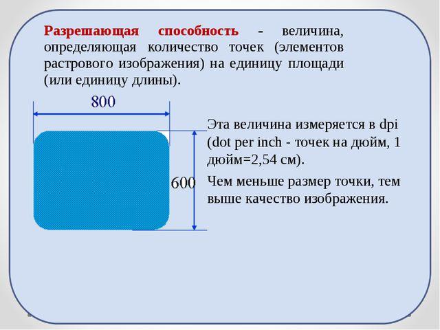 Эта величина измеряется в dpi (dot per inch - точек на дюйм, 1 дюйм=2,54 см)....