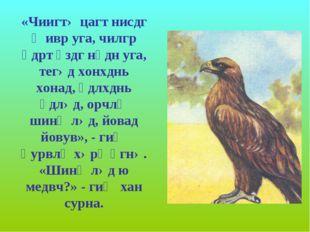 «Чиигтə цагт нисдг җивр уга, чилгр өдрт үздг нүдн уга, тегəд хонхднь хонад, ү