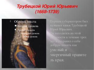 Трубецкой Юрий Юрьевич (1668-1739) Первым губернатором был назначен князь Тру
